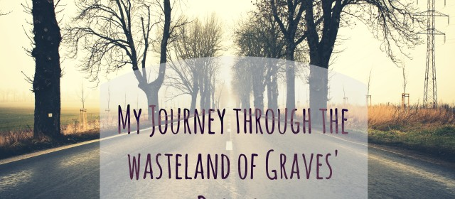 My Journey Through The Wasteland of Graves Disease